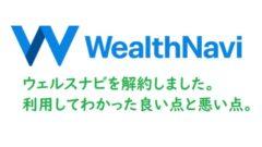 ウェルスナビ(Wealth Navi)解約しました。利用してわかった良い点と悪い点。